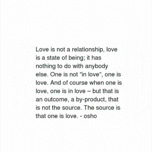 """Love, Osho, and Source: Love is not a relationship, love  is a state of being, it has  nothing to do with anybody  else. One is not """"in love"""", one is  love. And of course when one is  love, one is in love - but that is  an outcome, a by-product, that  is not the source. The source is  that one is love. - osho"""