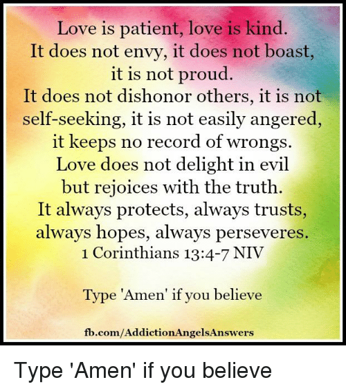 """Memes, Perseverance, and 🤖: Love is patient, love is kind.  It does not envy, it does not boast,  it is not proud.  It does not dishonor others, it is not  self-seeking, it is not easily angered  it keeps no record of wrongs.  Love does not delight in evil  but rejoices with the truth.  It always protects, always trusts,  always hopes, always perseveres  1 Corinthians 13:4-7 NIV  Type """"Amen' if you believe  fb.com/AddictionAngelsAnswers Type 'Amen' if you believe"""