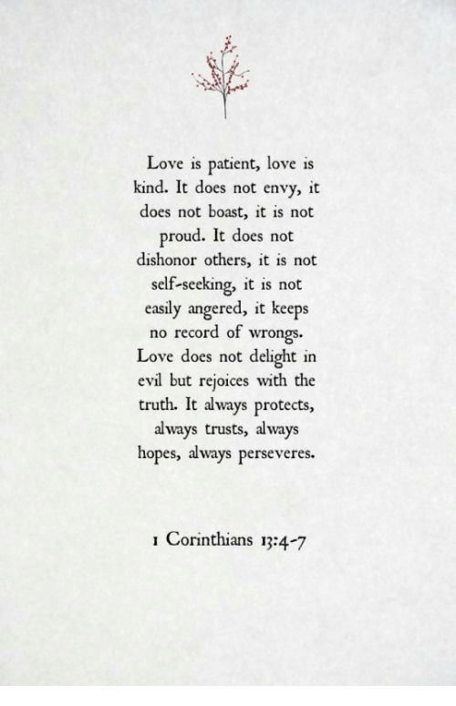 boast: Love is patient, love is  kind. It does not envy, it  does not boast, it is not  proud. It does not  dishonor others, it is not  self-seeking, it is not  easily angered, it keeps  no record of wrongs  Love does not delight in  evil but rejoices with the  truth. It always protects,  always trusts, always  hopes, always perseveres.  Corinthians 13:4-7