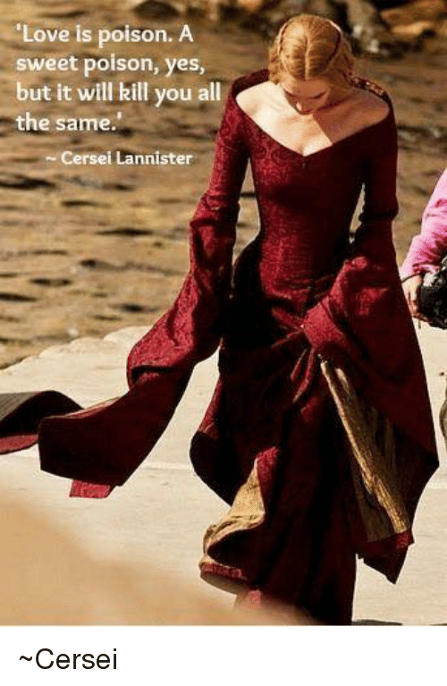 Cersei Lannister: Love is poison. A  sweet poison  yes,  but it will kill you a  the same.  Cersei Lannister ~Cersei
