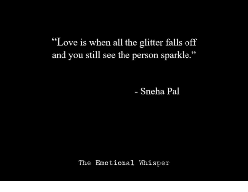 """Love, All The, and Sneha: """"Love is when all the glitter falls off  and you still see the person sparkle.""""  - Sneha Pal  The Emotional Whisper"""
