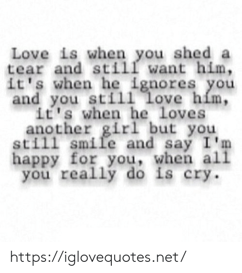 He Loves: Love is when you shed a  tear and still want him,  it's when he ignores you  and you still love him,  it's when he loves  another girl but you  still smile and say I'm  happy for you, when all  you really do is cry https://iglovequotes.net/