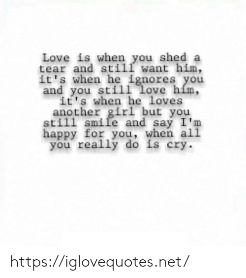 He Loves: Love is when you shed a  tear and still want him,  it's when he ignores you  and you still love hím,  it's when he loves  another girl but you  still smile and say I'm  happy for you, when ali  you really do is cry. https://iglovequotes.net/