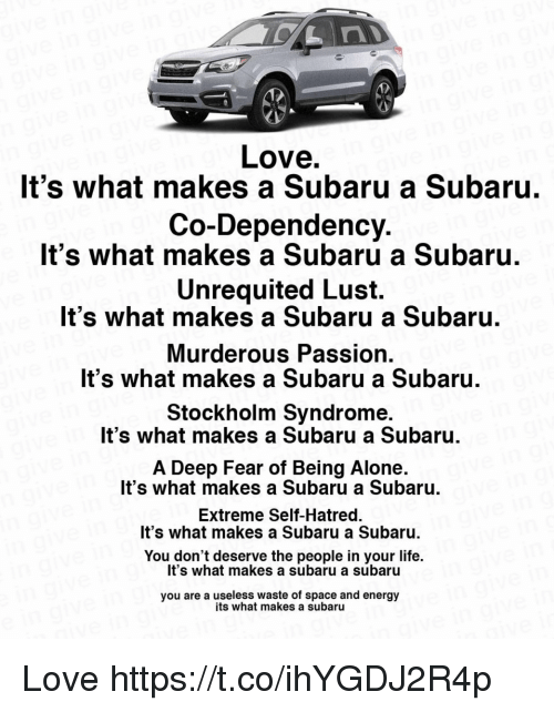 Being Alone, Energy, and Life: Love  It's what makes a Subaru a Subaru  Co-Dependency  It's what makes a Subaru a Subaru  Unrequited Lust.  It's what makes a Subaru a Subaru  Murderous Passion  It's what makes a Subaru a Subaru.  Stockholm Syndrome  It's what makes a Subaru a Subaru  A Deep Fear of Being Alone.  It's what makes a Subaru a Subaru  Extreme Self-Hatred.  It's what makes a Subaru a Subaru.  You don't deserve the people in your life.  It's what makes a subaru a subaru  you are a useless waste of space and energy  its what makes a subaru Love https://t.co/ihYGDJ2R4p