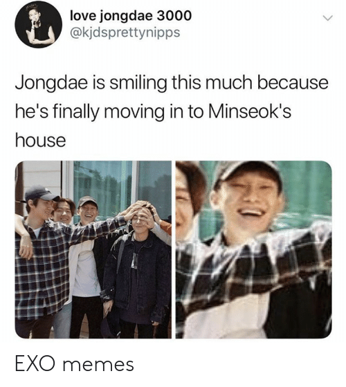 moving in: love jongdae 3000  @kjdsprettynipps  Jongdae is smiling this much because  he's finally moving in to Minseok's  house EXO memes