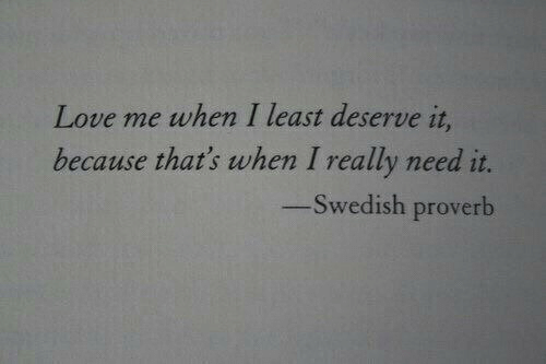 Love, Swedish, and Proverb: Love me when I least deserve it  because that's when I really need it.  -Swedish proverb