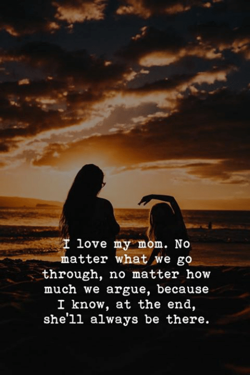 Arguing, Love, and Mom: love my mom. No  matter what we go  through, no matter how  much we argue, because  I know, at the end,  she'll always be there.