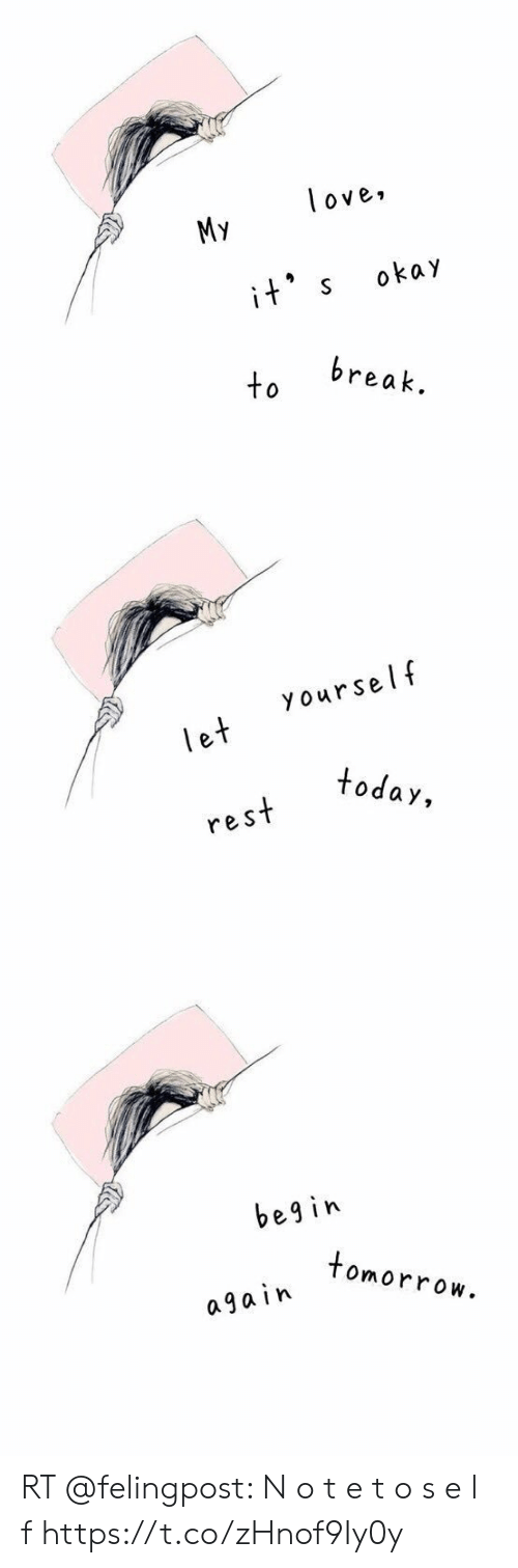 Love, Memes, and Break: love,  My  okay  its  break.  to   yourself  let  today,  rest   begin  tomorrow  a ga in RT @felingpost: N o t e    t o     s e l f https://t.co/zHnof9Iy0y