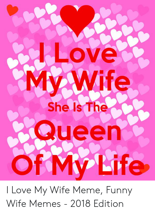 Love Of My Life Meme: Love  My Wife  Queen  Of My Life  She Is The I Love My Wife Meme, Funny Wife Memes - 2018 Edition