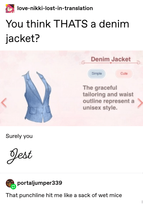 Cute, Love, and Lost: love-nikki-lost-in-translation  You think THATS a denim  jacket?  Denim Jacket  Simple  Cute  The graceful  tailoring and waist  outline represent a  unisex style.  Surely you  Jest  portaljumper339  That punchline hit me like a sack of wet mice
