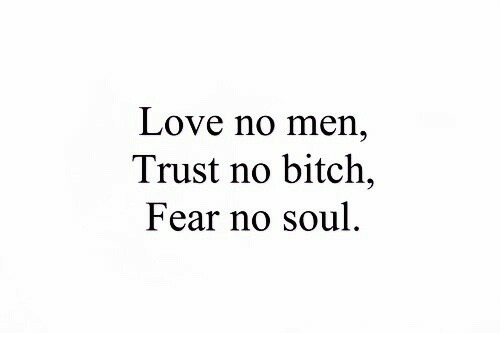 Bitch, Love, and Fear: Love no men,  Trust no bitch,  Fear no soul