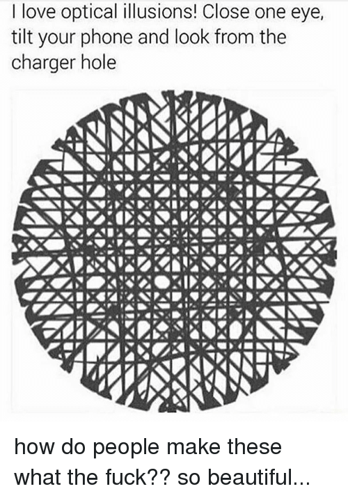 Tilting: love optical illusions! Close one eye,  tilt your phone and look from the  charger hole how do people make these what the fuck?? so beautiful...