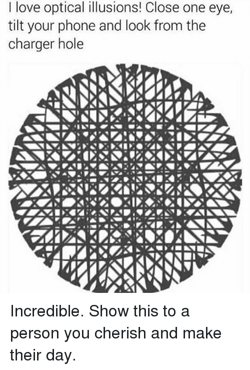Tilting: love optical illusions! Close one eye,  tilt your phone and look from the  charger hole Incredible. Show this to a person you cherish and make their day.