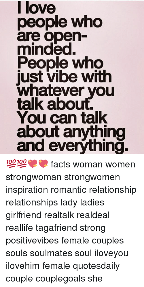 Facts, Love, and Memes: love  people who  are open-  minded.  People who  just vibe with  whatever you  talk about.  You can talk  about anything  and everýthing. 💯💯💖💖 facts woman women strongwoman strongwomen inspiration romantic relationship relationships lady ladies girlfriend realtalk realdeal reallife tagafriend strong positivevibes female couples souls soulmates soul iloveyou ilovehim female quotesdaily couple couplegoals she