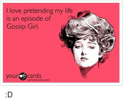 E Cards: love pretending my life  is an episode of  Gossip Girl.  your e cards  somee cards.com :D
