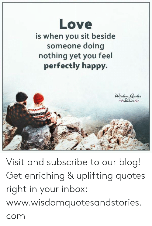 Uplifting Quotes: Love  s when you sit beside  someone doing  nothing yet you feel  perfectly happy.  Wisdom, Quotes  Stories Visit and subscribe to our blog! Get enriching & uplifting quotes right in your inbox: www.wisdomquotesandstories.com