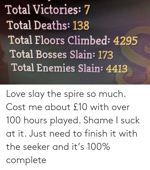 I Suck: Love slay the spire so much. Cost me about £10 with over 100 hours played. Shame I suck at it. Just need to finish it with the seeker and it's 100% complete