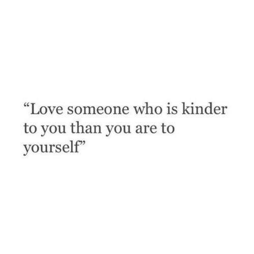 """kinder: """"Love someone who is kinder  to you than you are to  yourself"""""""