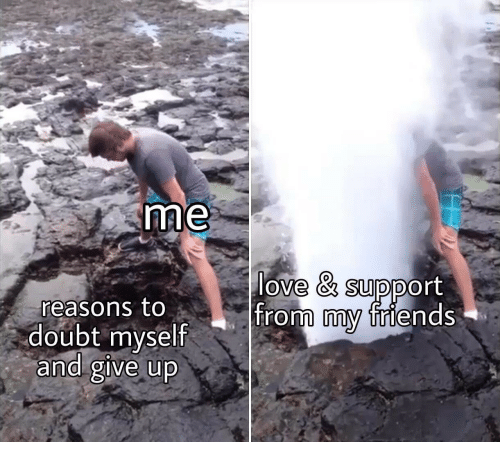 Love Support: love & support  reasons to  doubt myself  and give up  from friends  my