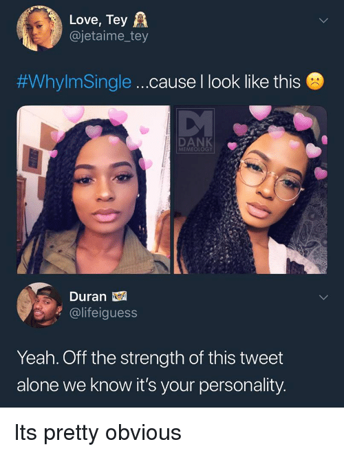Duran: Love, Tey A  @jetaime_tey  #WhylmSingle  cause I look like this  DANK  MEMEOLOGY  Duran  @lifeiguess  Yeah. Off the strength of this tweet  alone we know it's your personality Its pretty obvious