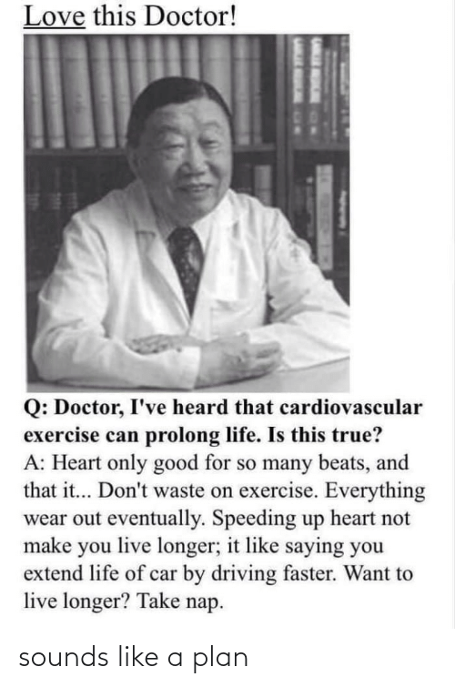 Longer: Love this Doctor!  Q: Doctor, I've heard that cardiovascular  exercise can prolong life. Is this true?  A: Heart only good for so many beats, and  that it... Don't waste on exercise. Everything  wear out eventually. Speeding up heart not  make you live longer; it like saying you  extend life of car by driving faster. Want to  live longer? Take nap. sounds like a plan