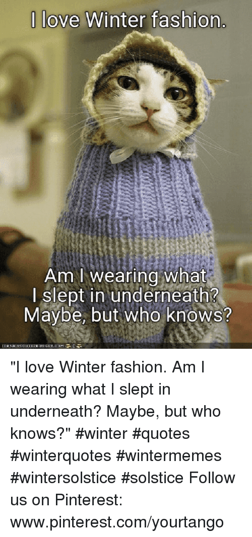 "pinterest.com: |love Winter fashion  Am I wearing what  I slept in underneath?  Maybe, but Who knows? ""I love Winter fashion. Am I wearing what I slept in underneath? Maybe, but who knows?"" #winter #quotes #winterquotes #wintermemes #wintersolstice #solstice Follow us on Pinterest: www.pinterest.com/yourtango"