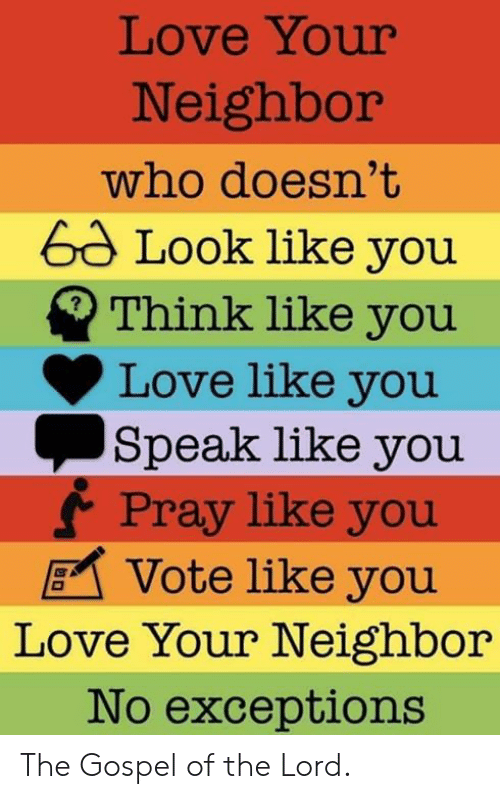 Love, Episcopal Church , and Who: Love Your  Neighbor  who doesn't  6d Look like you  Think like you  Love like you  Speak like you  f Pray like you  Vote like you  Love Your Neighbor  No exceptions The Gospel of the Lord.
