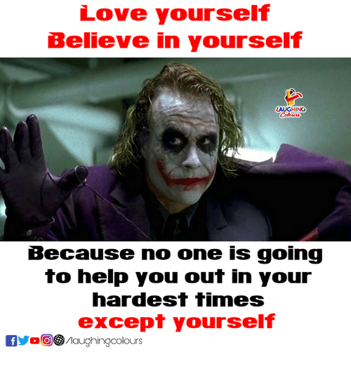 Love, Help, and Indianpeoplefacebook: Love yourself  Believe in yourself  LAUGHING  Because no one is going  to help you out in your  hardest TImeS  except yourself