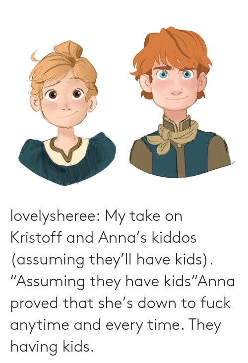 "Down To: lovelysheree:  My take on Kristoff and Anna's kiddos (assuming they'll have kids).  ""Assuming they have kids""Anna proved that she's down to fuck anytime and every time. They having kids."