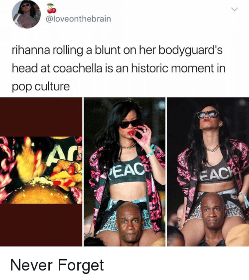pop culture: @loveonthebrain  rihanna rolling a blunt on her bodyguard's  head at coachella is an historic moment in  pop culture  EAC Never Forget