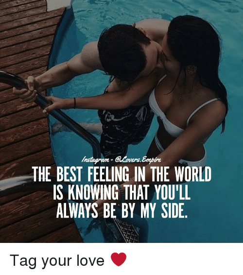 My Sides: @Lovers, Embine  THE BEST FEELING IN THE WORLD  IS KNOWING THAT YOULL  ALWAYS BE BY MY SIDE Tag your love ❤️