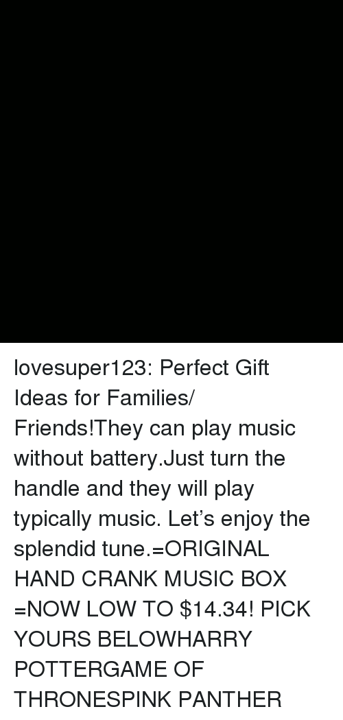 Play Music: lovesuper123:  Perfect Gift Ideas for Families/ Friends!They can play music without battery.Just turn the handle and they will play typically music. Let's enjoy the splendid tune.=ORIGINAL HAND CRANK MUSIC BOX =NOW LOW TO $14.34! PICK YOURS BELOWHARRY POTTERGAME OF THRONESPINK PANTHER