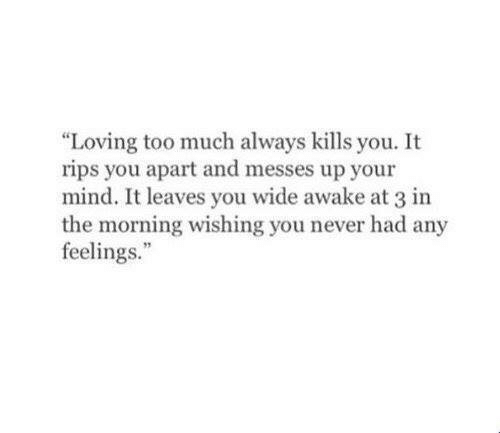 "wide awake: ""Loving too much always kills you. It  rips you apart and messes up your  mind. It leaves you wide awake at 3 in  the morning wishing you never had any  feelings."""