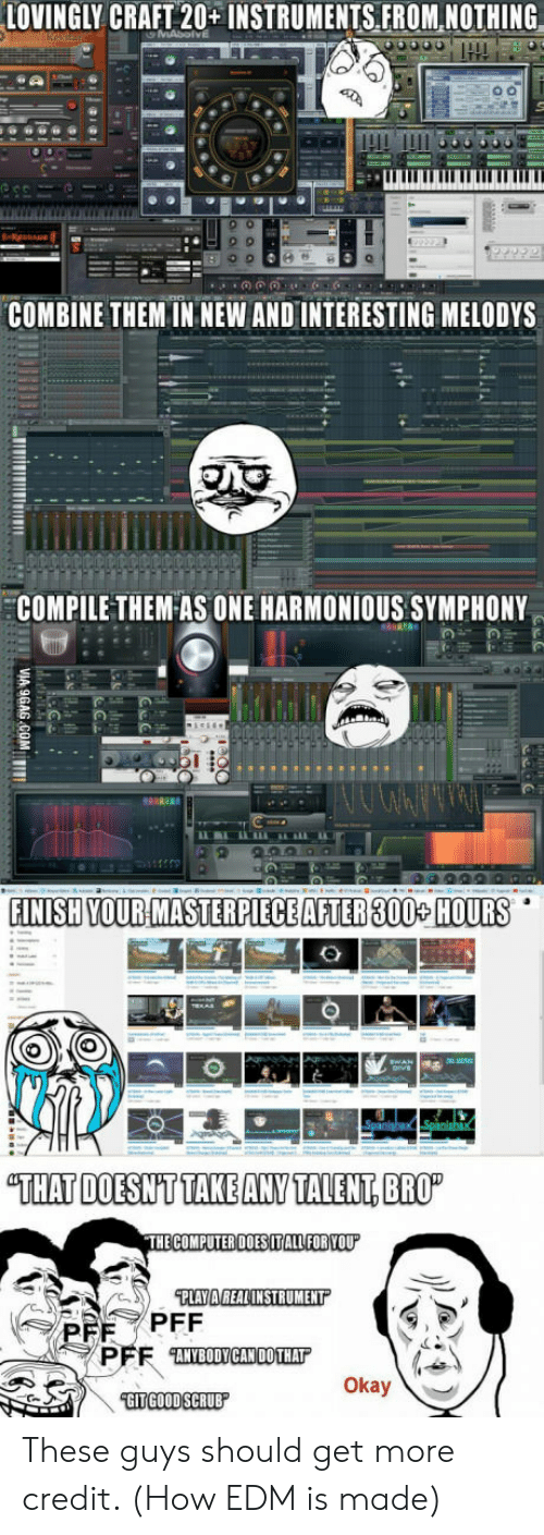 """Compile: LOVINGLY CRAFT 20+ INSTRUMENTSFROM, NOTHING  COMBINE THEM IN NEW AND INTERESTING MELODYS  COMPILE THEM-AS ONE HARMONİOUS SYMPHONY  FINISH YOUR MASTERPIECE AFTER 300+ HOURS  """"THAT DOESNT TAKE ANY TALENT, BRO  ANYBODYCAN DOTHAT  Okay These guys should get more credit. (How EDM is made)"""