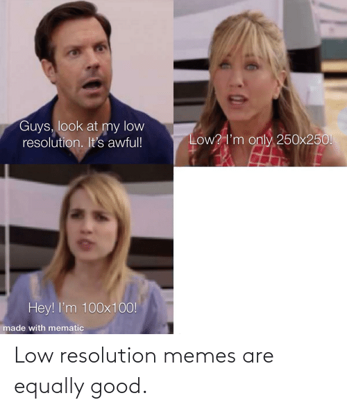 Resolution Memes: Low resolution memes are equally good.