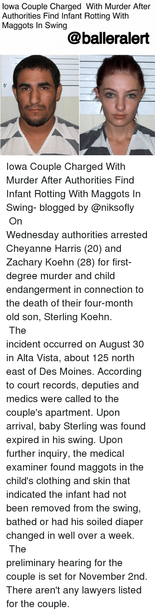 preliminary: lowa Couple Charged With Murder After  Authorities Find Infant Rotting With  Maggots In Swing  @balleralert  5' Iowa Couple Charged With Murder After Authorities Find Infant Rotting With Maggots In Swing- blogged by @niksofly ⠀⠀⠀⠀⠀⠀⠀⠀⠀⠀⠀⠀⠀⠀⠀⠀⠀⠀⠀⠀⠀⠀⠀⠀⠀⠀⠀⠀⠀⠀⠀⠀⠀ On Wednesday authorities arrested Cheyanne Harris (20) and Zachary Koehn (28) for first-degree murder and child endangerment in connection to the death of their four-month old son, Sterling Koehn. ⠀⠀⠀⠀⠀⠀⠀⠀⠀⠀⠀⠀⠀⠀⠀⠀⠀⠀⠀⠀⠀⠀⠀⠀⠀⠀⠀⠀⠀⠀⠀⠀⠀ The incident occurred on August 30 in Alta Vista, about 125 north east of Des Moines. According to court records, deputies and medics were called to the couple's apartment. Upon arrival, baby Sterling was found expired in his swing. Upon further inquiry, the medical examiner found maggots in the child's clothing and skin that indicated the infant had not been removed from the swing, bathed or had his soiled diaper changed in well over a week. ⠀⠀⠀⠀⠀⠀⠀⠀⠀⠀⠀⠀⠀⠀⠀⠀⠀⠀⠀⠀⠀⠀⠀⠀⠀⠀⠀⠀⠀⠀⠀⠀⠀ The preliminary hearing for the couple is set for November 2nd. There aren't any lawyers listed for the couple.