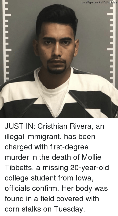 Illegal Immigrant: lowa Department of Public Safe JUST IN: Cristhian Rivera, an illegal immigrant, has been charged with first-degree murder in the death of Mollie Tibbetts, a missing 20-year-old college student from Iowa, officials confirm. Her body was found in a field covered with corn stalks on Tuesday.