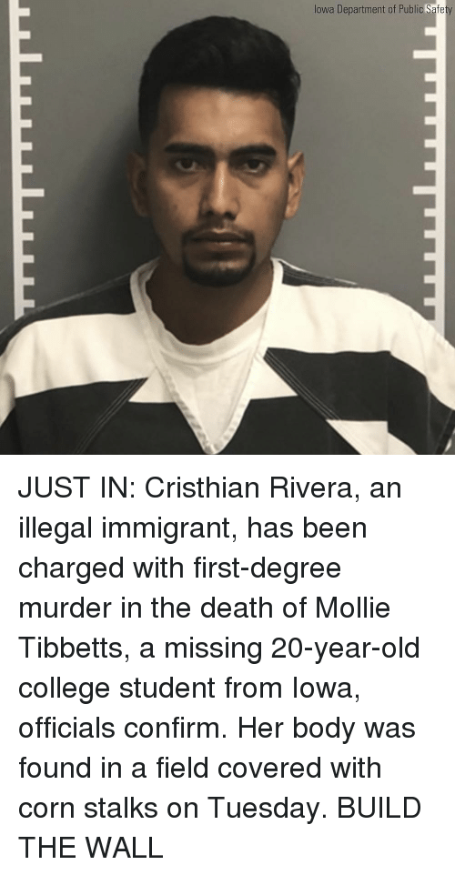 College, Memes, and Death: lowa Department of Public Safe JUST IN: Cristhian Rivera, an illegal immigrant, has been charged with first-degree murder in the death of Mollie Tibbetts, a missing 20-year-old college student from Iowa, officials confirm. Her body was found in a field covered with corn stalks on Tuesday. BUILD THE WALL