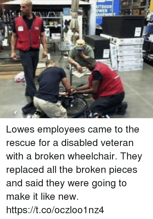 broken pieces: Lowes employees came to the rescue for a disabled veteran with a broken wheelchair.    They replaced all the broken pieces and said they were going to make it like new. https://t.co/oczloo1nz4