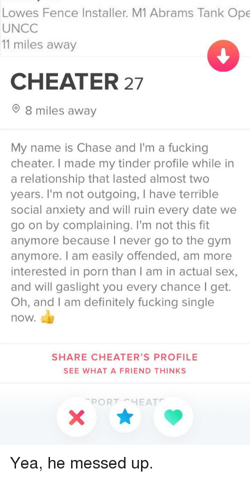 Lowes: Lowes Fence Installer. M1 Abrams Tank Ope  UNCC  11 miles away  CHEATER 27  8 miles away  My name is Chase and I'm a fucking  cheater. I made my tinder profile while in  a relationship that lasted almost two  years. I'm not outgoing, I have terrible  social anxiety and will ruin every date we  go on by complaining. I'm not this fit  anymore because I never go to the gym  anymore. I am easily offended, am more  interested in porn than I am in actual sex,  and will gaslight you every chance I get.  Oh, and I am definitely fucking single  now.  SHARE CHEATER'S PROFILE  SEE WHAT A FRIEND THINKS Yea, he messed up.