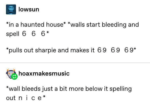 spelling: lowsun  *in a haunted house* *walls start bleeding and  spell 6 6 6*  *pulls out sharpie and makes it 69 69 69*  hoaxmakesmusic  *wall bleeds just a bit more below it spelling  out nice