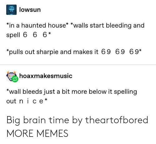 spelling: lowsun  *in a haunted house* *walls start bleeding and  spell 6 6 6*  pulls out sharpie and makes it 69 69 69*  hoaxmakesmusic  *wall bleeds just a bit more below it spelling  out nice* Big brain time by theartofbored MORE MEMES
