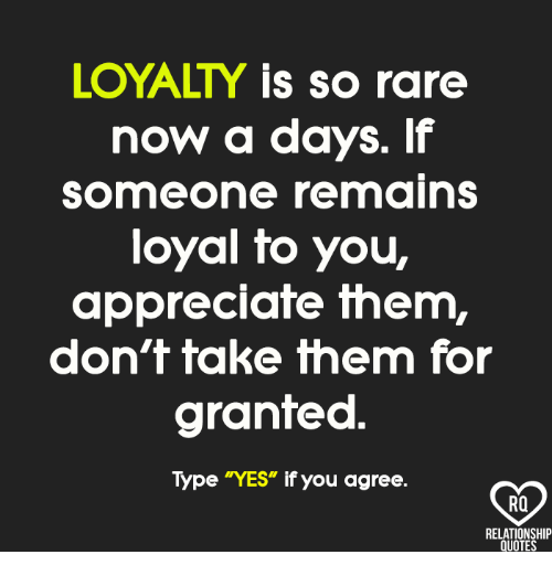 """Memes, Appreciate, and Quotes: LOYALTY is so rare  now a days. If  someone remains  loyal fo you,  appreciate them,  don't take them for  granted  Type """"YES"""" if you agree.  RO  RELATIONSHIP  QUOTES"""