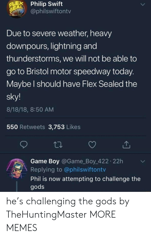 Motor: LPhilip Swift  EAL  @philswiftontv  Due to severe weather, heavy  downpours, lightning and  thunderstorms, we will not be able to  go to Bristol motor speedway today  Maybe l should have Flex Sealed the  sky!  8/18/18, 8:50 AM  550 Retweets 3,753 Likes  Game Boy @Game_Boy 422 22h  Replying to @philswiftontv  Phil is now attempting to challenge the  gods he's challenging the gods by TheHuntingMaster MORE MEMES