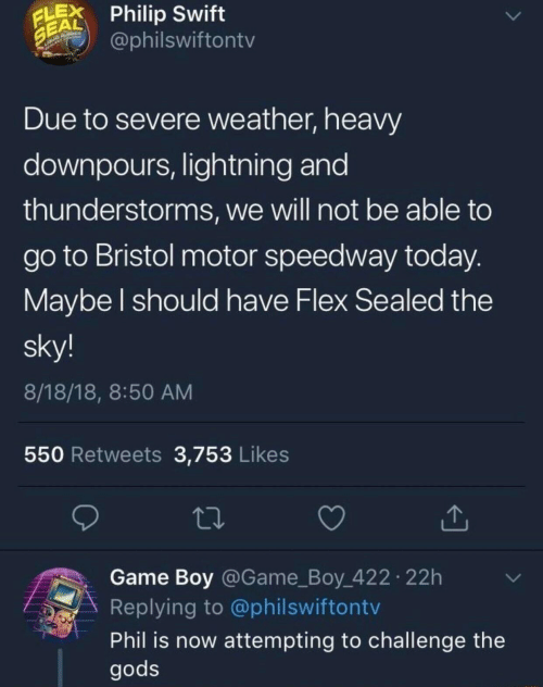Motor: LPhilip Swift  EAL  @philswiftontv  Due to severe weather, heavy  downpours, lightning and  thunderstorms, we will not be able to  go to Bristol motor speedway today  Maybe l should have Flex Sealed the  sky!  8/18/18, 8:50 AM  550 Retweets 3,753 Likes  Game Boy @Game_Boy 422 22h  Replying to @philswiftontv  Phil is now attempting to challenge the  gods