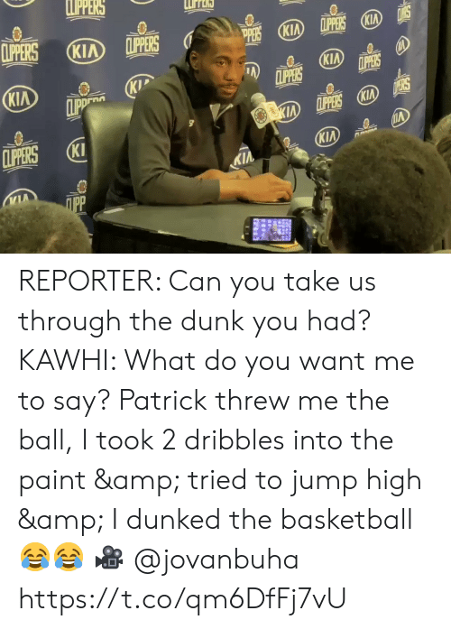 Basketball: LPPERS  CLIPERS  LPPERS KIA  CLIPPERS  KIA  (KIA  PERS  KIA  CLIPPERS  LPPERS  KIP  CLIPP  KIA  D ERS  KIA LPPERS KIA  CLIPERS  KI  KIA  KIA  ПрР REPORTER: Can you take us through the dunk you had?   KAWHI: What do you want me to say? Patrick threw me the ball, I took 2 dribbles into the paint & tried to jump high & I dunked the basketball 😂😂  🎥 @jovanbuha    https://t.co/qm6DfFj7vU