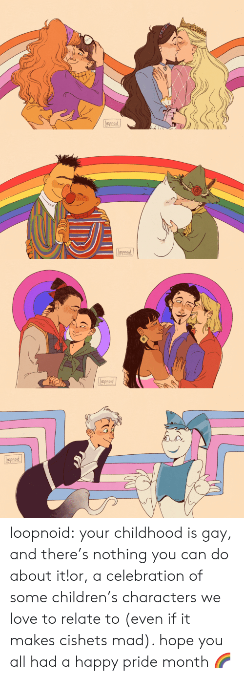 pride month: Lppnord   aprod   Lpoproud   Loproad loopnoid:  your childhood is gay, and there's nothing you can do about it!or, a celebration of some children's characters we love to relate to (even if it makes cishets mad). hope you all had a happy pride month🌈