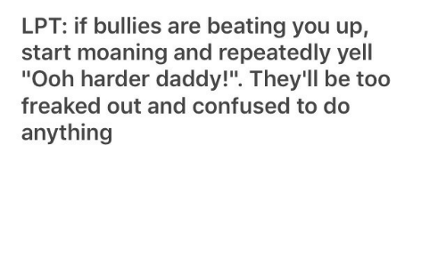 "Repeatedly: LPT: if bullies are beating you up,  start moaning and repeatedly yell  ""Ooh harder daddy!"". They'll be too  freaked out and confused to do  anything"