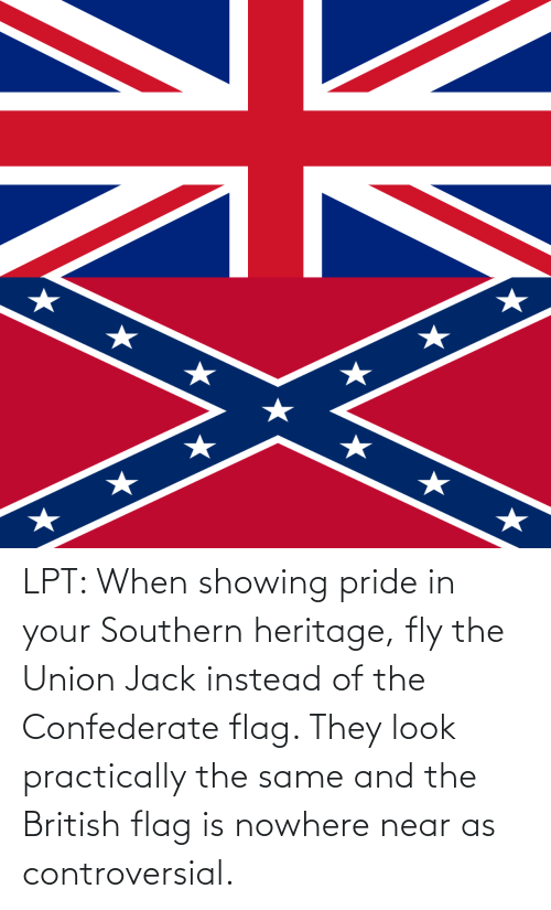 Confederate: LPT: When showing pride in your Southern heritage, fly the Union Jack instead of the Confederate flag. They look practically the same and the British flag is nowhere near as controversial.