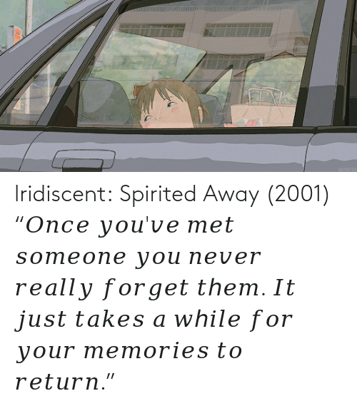 "It Just: lridiscent:  Spirited Away (2001) ""𝑂𝑛𝑐𝑒 𝑦𝑜𝑢'𝑣𝑒 𝑚𝑒𝑡 𝑠𝑜𝑚𝑒𝑜𝑛𝑒 𝑦𝑜𝑢 𝑛𝑒𝑣𝑒𝑟 𝑟𝑒𝑎𝑙𝑙𝑦 𝑓𝑜𝑟𝑔𝑒𝑡 𝑡ℎ𝑒𝑚. 𝐼𝑡 𝑗𝑢𝑠𝑡 𝑡𝑎𝑘𝑒𝑠 𝑎 𝑤ℎ𝑖𝑙𝑒 𝑓𝑜𝑟 𝑦𝑜𝑢𝑟 𝑚𝑒𝑚𝑜𝑟𝑖𝑒𝑠 𝑡𝑜 𝑟𝑒𝑡𝑢𝑟𝑛."""